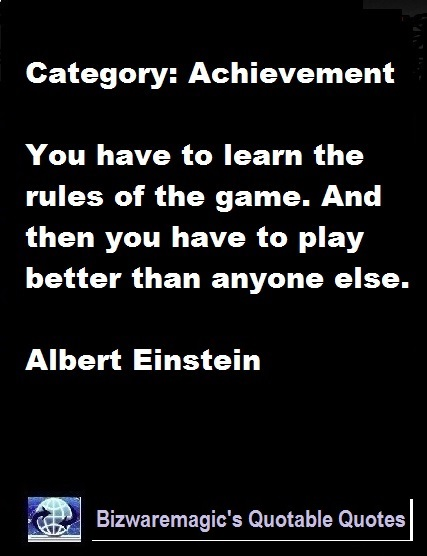 You have to learn the rules of the game. And then you have to play better than anyone else. - Albert Einstein