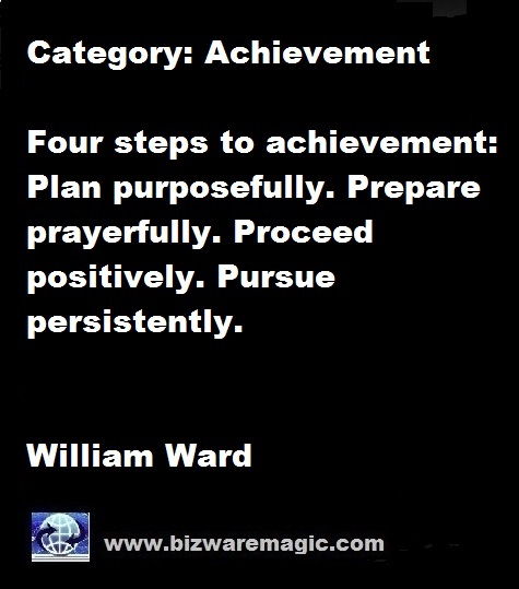Four steps to achievement: Plan purposefully. Prepare prayerfully. Proceed positively. Pursue persistently. - William Ward