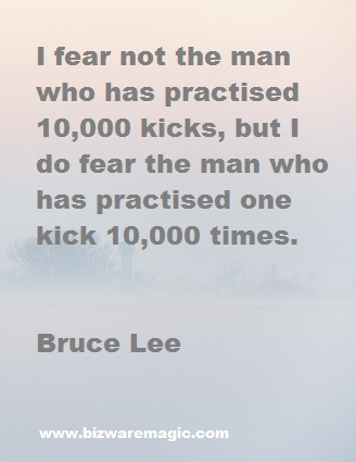 I fear not the man who has practised 10,000 kicks, but I do fear the man who has practised one kick 10,000 times. - Bruce Lee