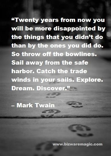 Twenty years from now you will be more disappointed by the things that you didn't do than by the ones you did do. So throw off the bowlines. Sail away from the safe harbor. Catch the trade winds in your sails. Explore. Dream. Discover. - Mark Twain