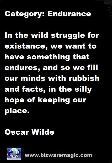 In the wild struggle for existance, we want to have something that endures, and so we fill our minds with rubbish and facts, in the silly hope of keeping our place. - Oscar Wilde