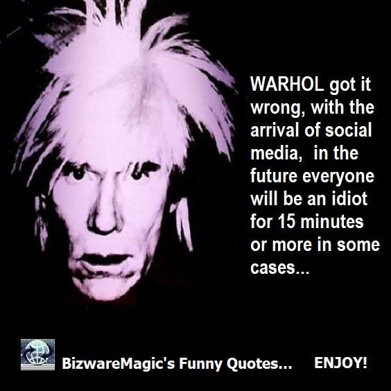 Warhol got it wrong, with the arrival of social media - in the future everyone will be an idiot for 15 minutes or more in most cases...