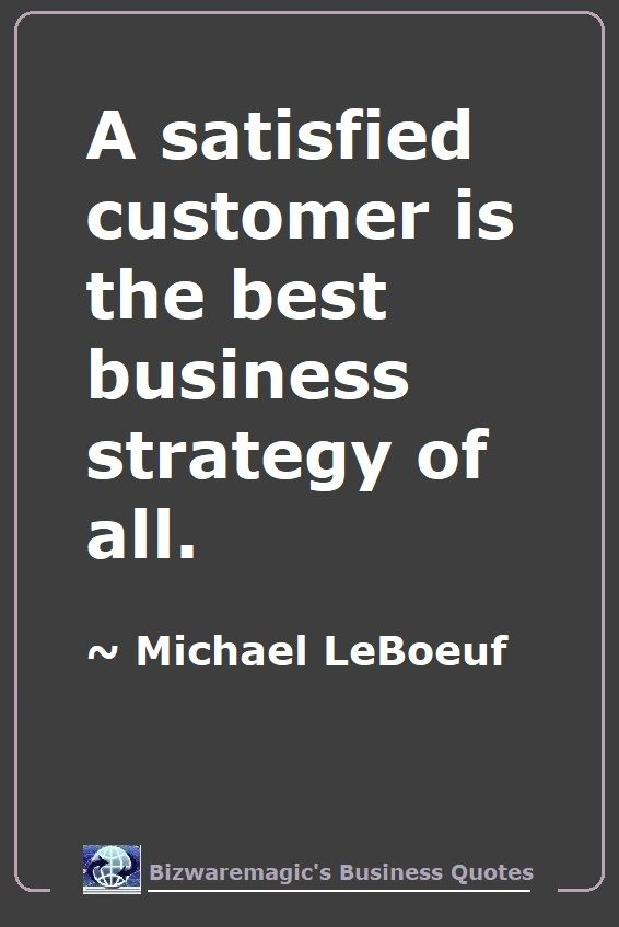 A satisfied customer is the best business strategy of all. ~ Michael LeBoeuf - For More Bizwaremagic's Motivational Business Quotes Click Here.