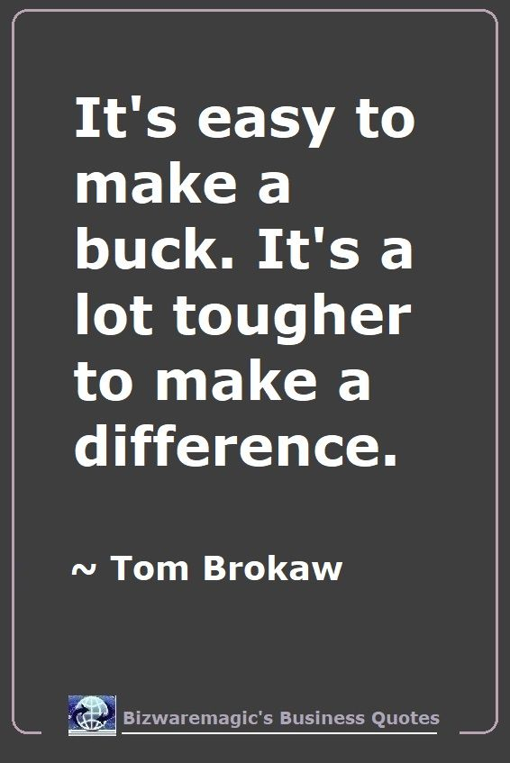 It's easy to make a buck. It's a lot tougher to make a difference. ~ Tom Brokaw - For More Bizwaremagic's Motivational Business Quotes Click Here.