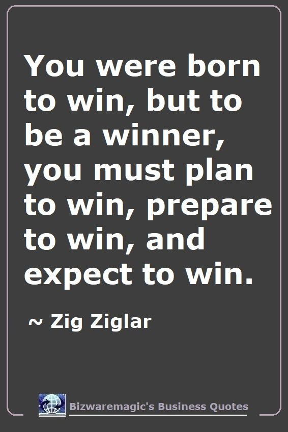 You were born to win, but to be a winner, you must plan to win, prepare to win, and expect to win. ~ Zig Ziglar - For More Bizwaremagic's Motivational Business Quotes Click Here.
